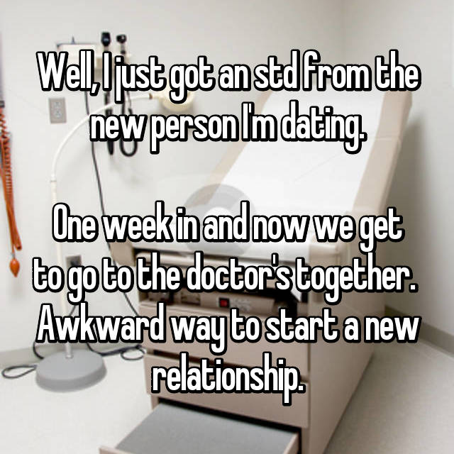 Well, I just got an std from the new person I'm dating.  One week in and now we get to go to the doctor's together.  Awkward way to start a new relationship.