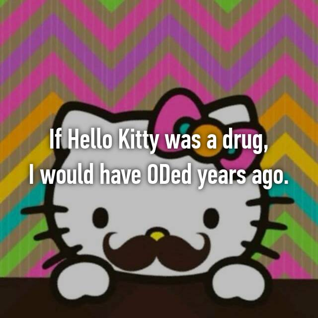 If Hello Kitty was a drug, I would have ODed years ago.