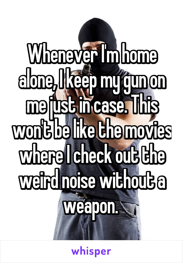 Whenever I'm home alone, I keep my gun on me just in case. This won't be like the movies where I check out the weird noise without a weapon.
