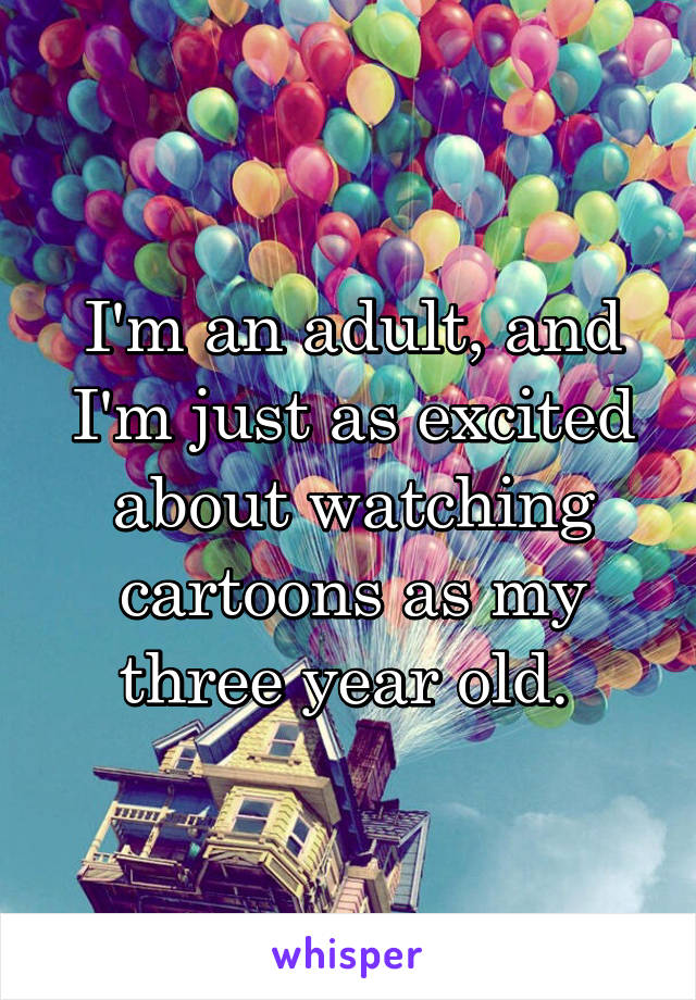 I'm an adult, and I'm just as excited about watching cartoons as my three year old.