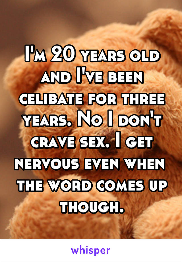 I'm 20 years old and I've been celibate for three years. No I don't crave sex. I get nervous even when  the word comes up though.