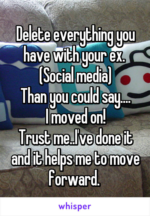 Delete everything you have with your ex  (Social media) Than you