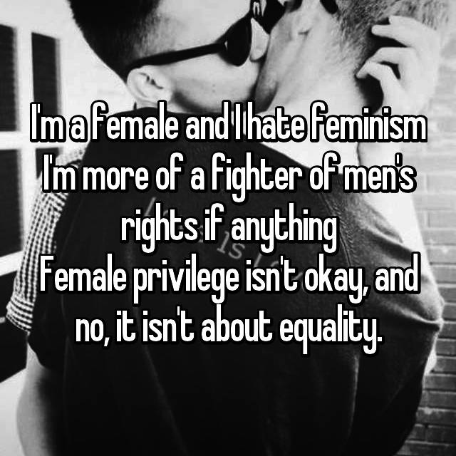 I'm a female and I hate feminism I'm more of a fighter of men's rights if anything Female privilege isn't okay, and no, it isn't about equality.