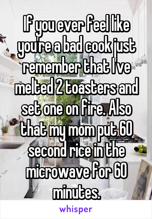 If you ever feel like you're a bad cook just remember that I've melted 2 toasters and set one on fire. Also that my mom put 60 second rice in the microwave for 60 minutes.
