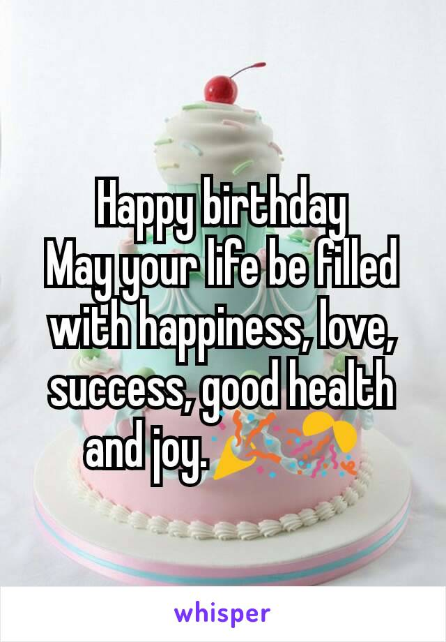 Happy Birthday May Your Life Be Filled With Happiness Love Success Good Health And Joy