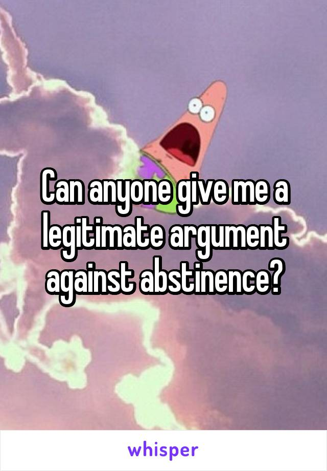 Can anyone give me a legitimate argument against abstinence?