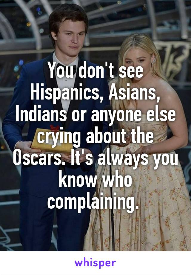 You don't see Hispanics, Asians, Indians or anyone else crying about the Oscars. It's always you know who complaining.