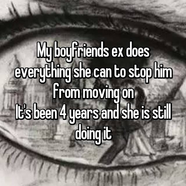My boyfriends ex does everything she can to stop him from moving on It's been 4 years and she is still doing it