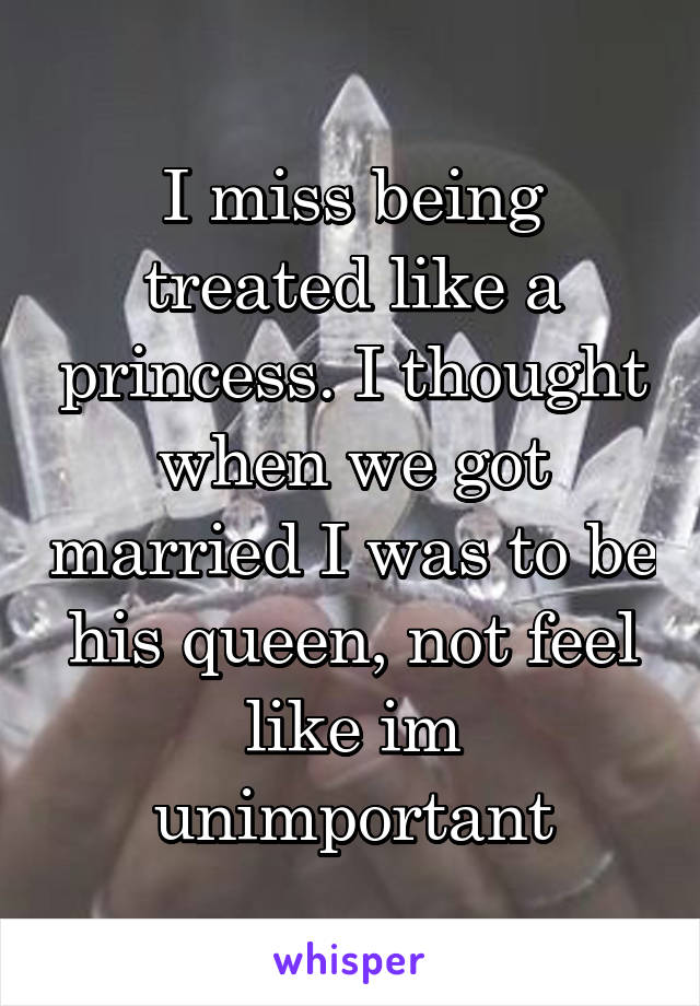 I Miss Being Treated Like A Princess Thought When We Got Married Was To