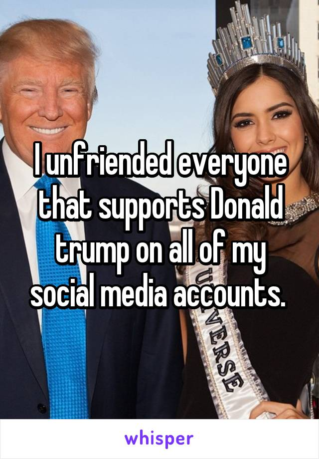I unfriended everyone that supports Donald trump on all of my social media accounts.