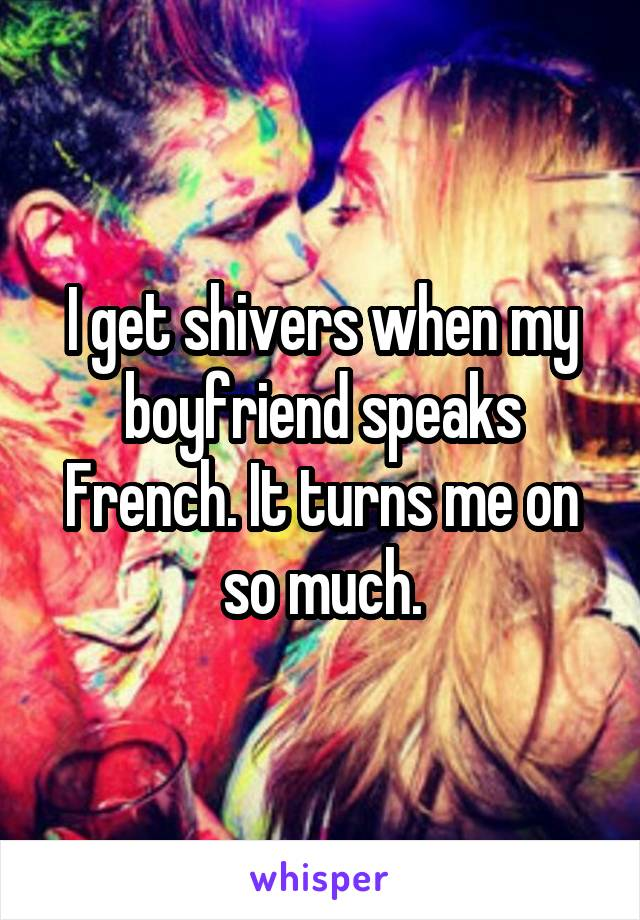 I get shivers when my boyfriend speaks French. It turns me on so much.