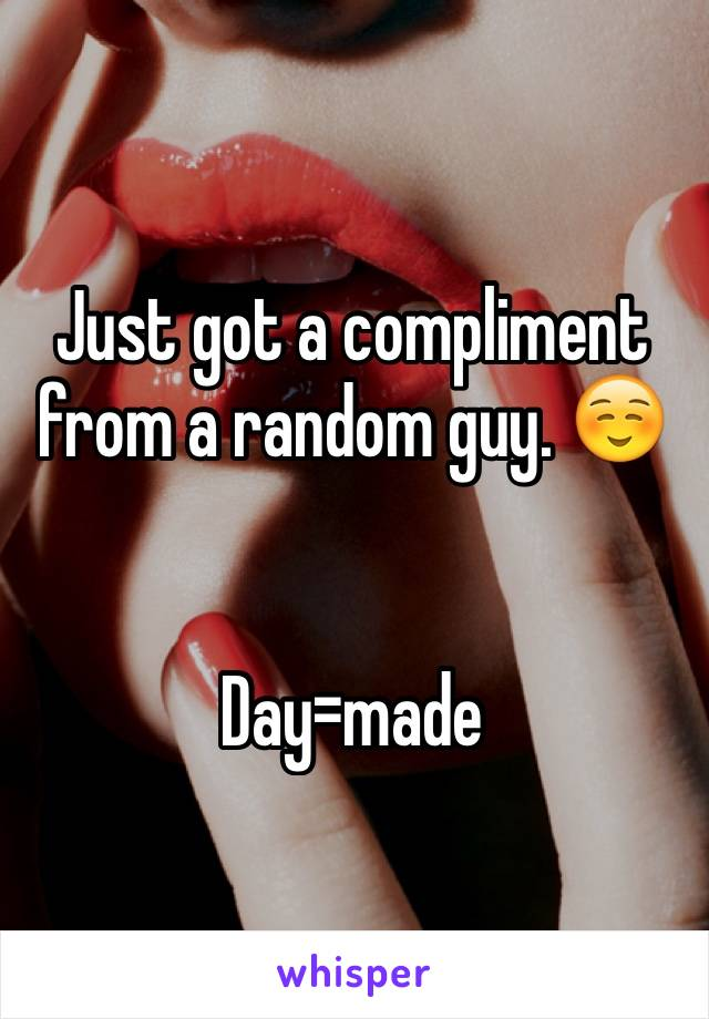 Just got a compliment from a random guy. ☺️   Day=made