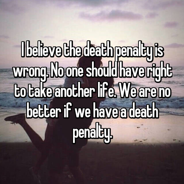 I believe the death penalty is wrong. No one should have right to take another life. We are no better if we have a death penalty.