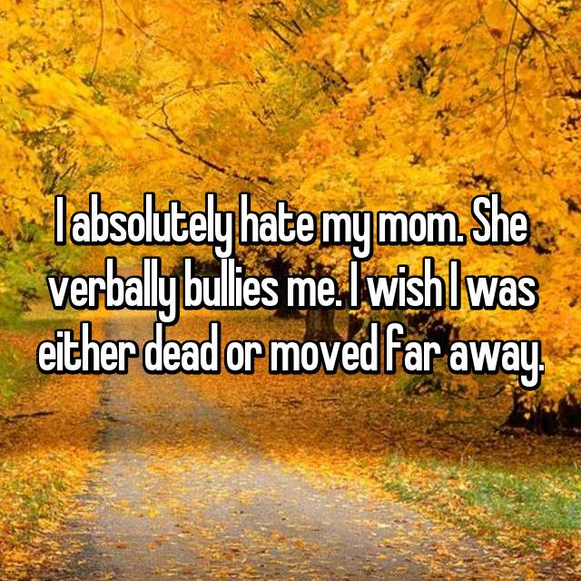 I absolutely hate my mom. She verbally bullies me. I wish I was either dead or moved far away.