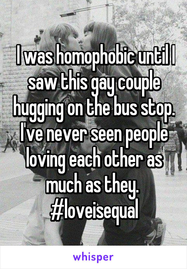 I was homophobic until I saw this gay couple hugging on the bus stop. I've never seen people loving each other as much as they.  #loveisequal