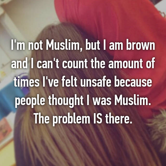 I'm not Muslim, but I am brown and I can't count the amount of times I've felt unsafe because people thought I was Muslim. The problem IS there.