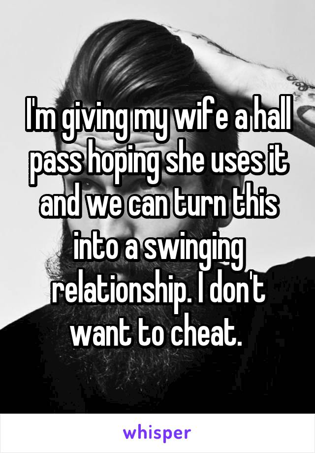I'm giving my wife a hall pass hoping she uses it and we can turn this into a swinging relationship. I don't want to cheat.