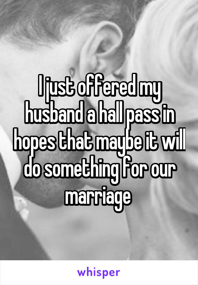I just offered my husband a hall pass in hopes that maybe it will do something for our marriage