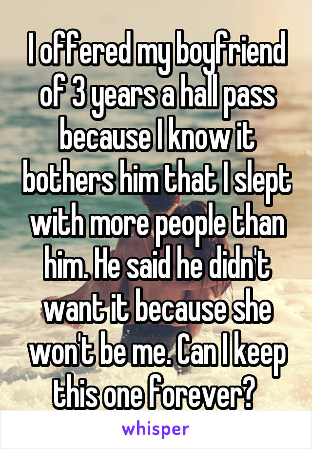 I offered my boyfriend of 3 years a hall pass because I know it bothers him that I slept with more people than him. He said he didn't want it because she won't be me. Can I keep this one forever?