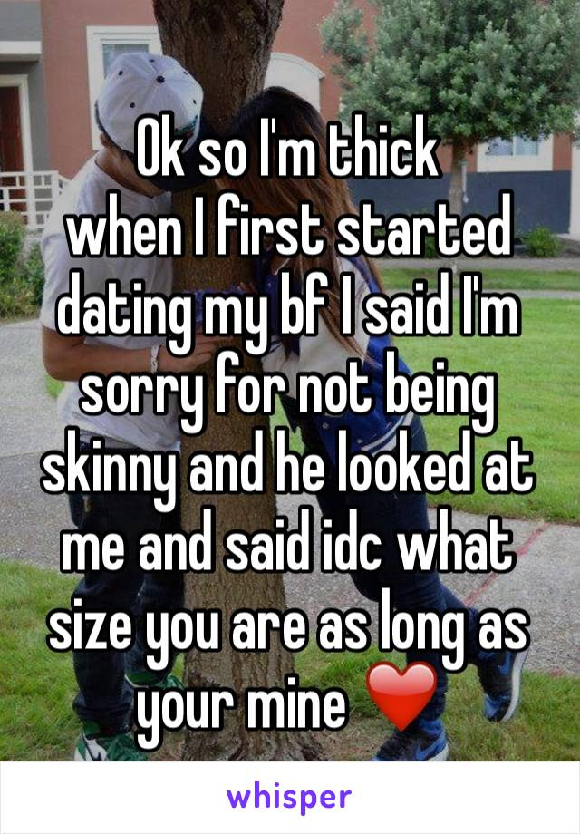 Ok so I'm thick when I first started dating my bf I said I'm sorry for not being skinny and he looked at me and said idc what size you are as long as your mine ❤️