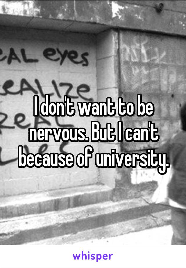 I don't want to be nervous. But I can't because of university.