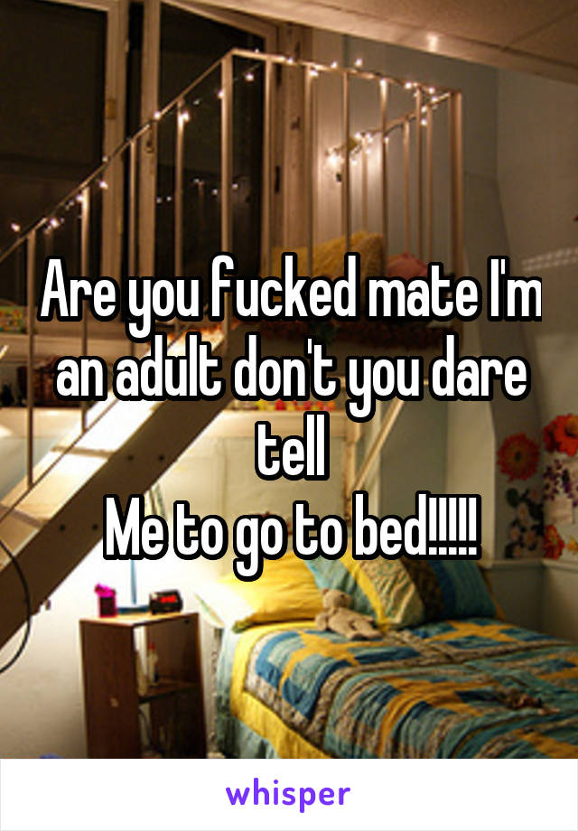 Are you fucked mate I'm an adult don't you dare tell Me to go to bed!!!!!