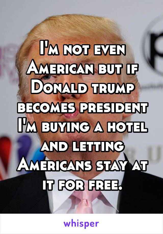 I'm not even American but if Donald trump becomes president I'm buying a hotel and letting Americans stay at it for free.