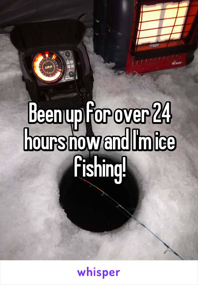 Been up for over 24 hours now and I'm ice fishing!