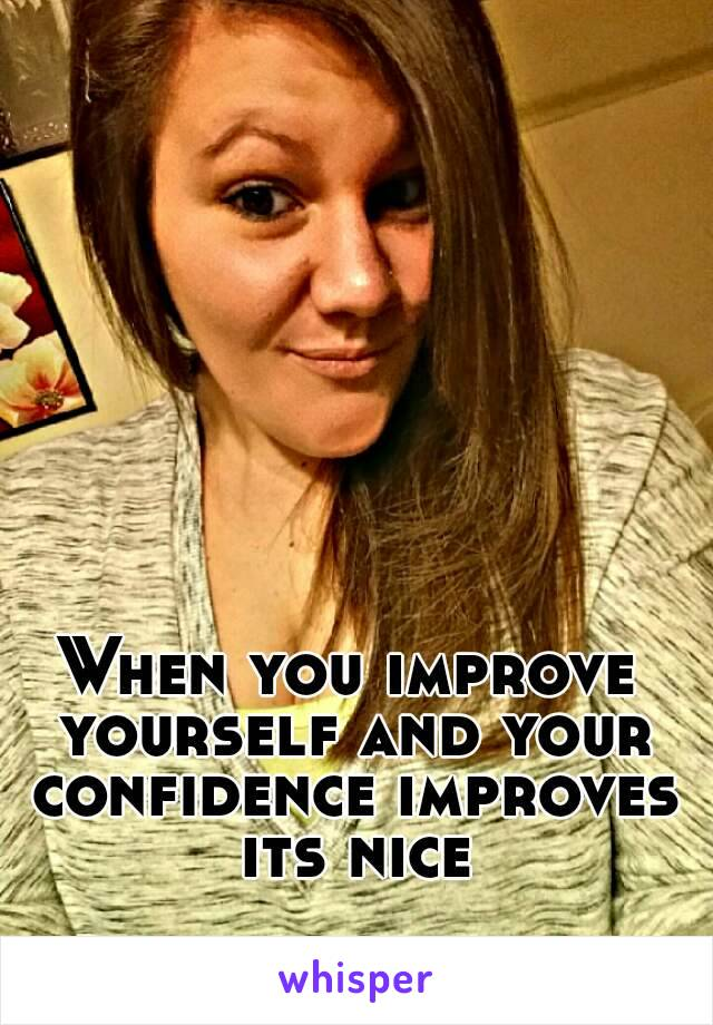 When you improve yourself and your confidence improves its nice