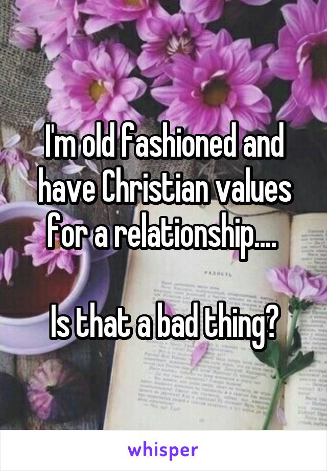 I'm old fashioned and have Christian values for a relationship....   Is that a bad thing?