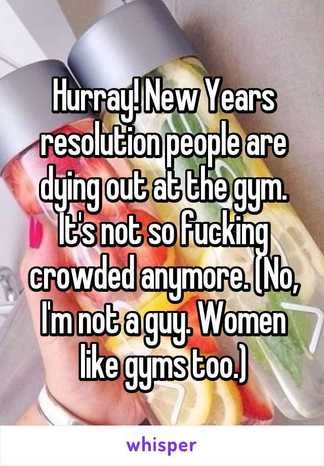 Hurray! New Years resolution people are dying out at the gym. It's not so fucking crowded anymore. (No, I'm not a guy. Women like gyms too.)
