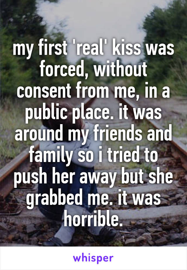 my first 'real' kiss was forced, without consent from me, in a public place. it was around my friends and family so i tried to push her away but she grabbed me. it was horrible.