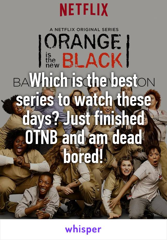 Which is the best series to watch these days? Just finished OTNB and am dead bored!