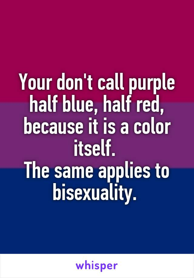 Your don't call purple half blue, half red, because it is a color itself.  The same applies to bisexuality.