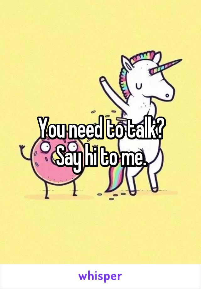 You need to talk? Say hi to me.