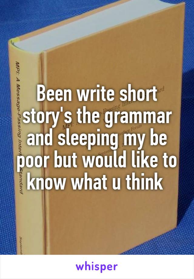 Been write short story's the grammar and sleeping my be poor but would like to know what u think