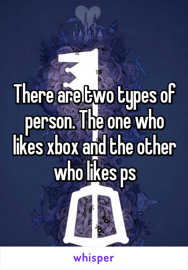 There are two types of person. The one who likes xbox and the other who likes ps