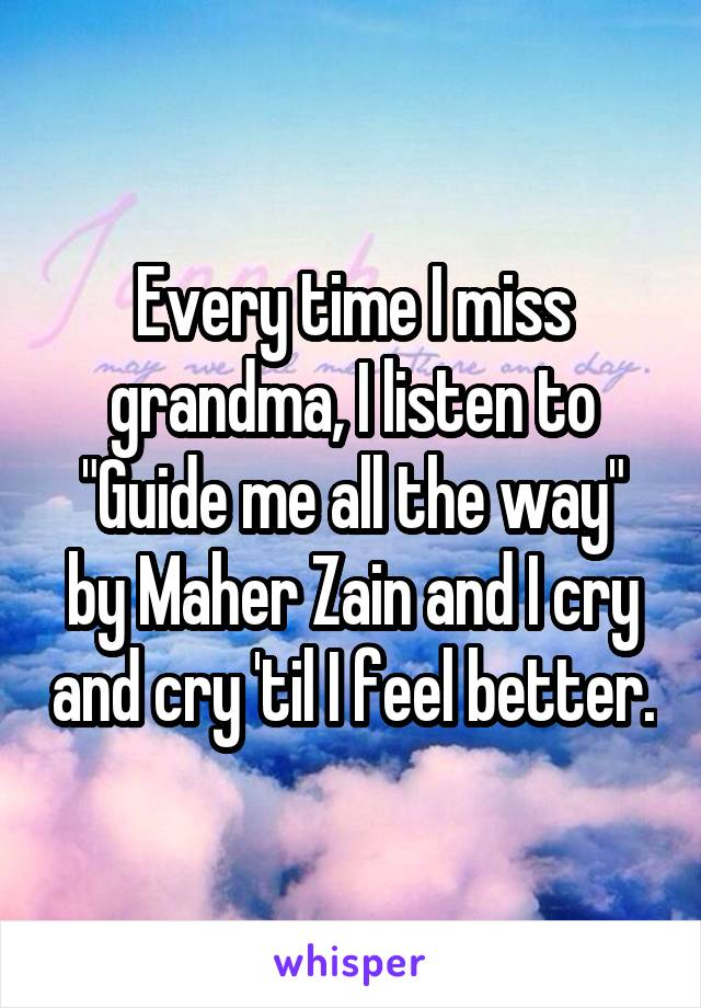 """Every time I miss grandma, I listen to """"Guide me all the way"""" by Maher Zain and I cry and cry 'til I feel better."""