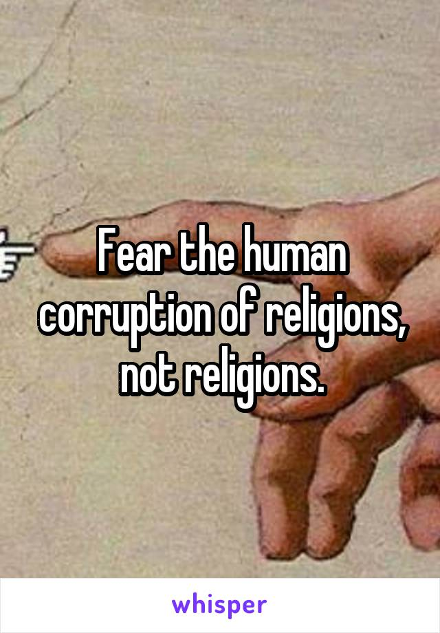 Fear the human corruption of religions, not religions.