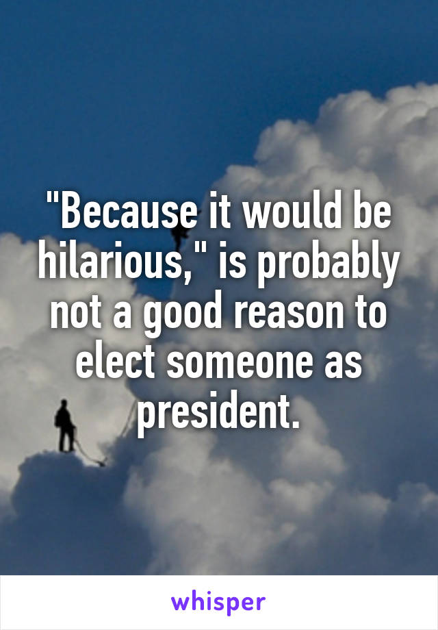 """""""Because it would be hilarious,"""" is probably not a good reason to elect someone as president."""
