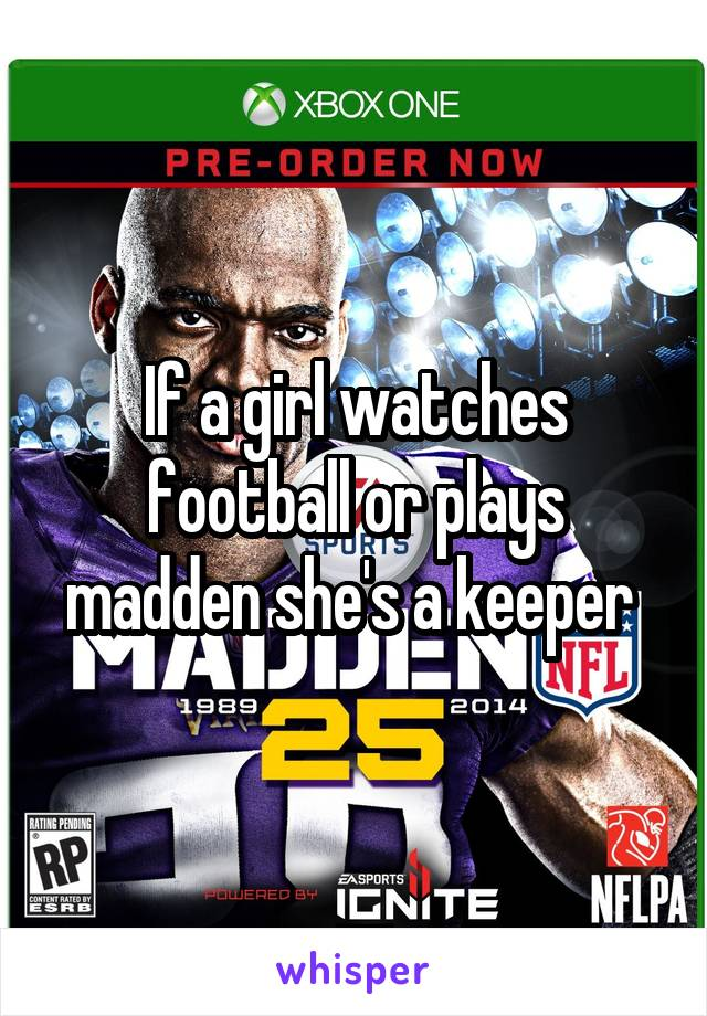 If a girl watches football or plays madden she's a keeper