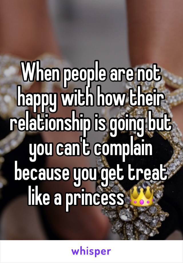 When people are not happy with how their relationship is going but you can't complain because you get treat like a princess 👑