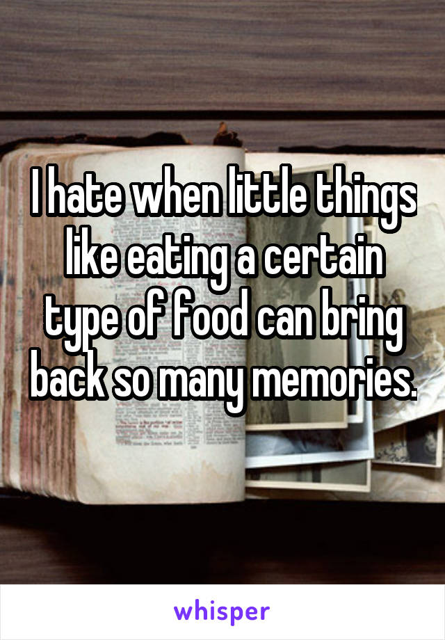 I hate when little things like eating a certain type of food can bring back so many memories.
