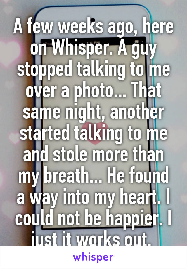 A few weeks ago, here on Whisper. A guy stopped talking to me over a photo... That same night, another started talking to me and stole more than my breath... He found a way into my heart. I could not be happier. I just it works out.