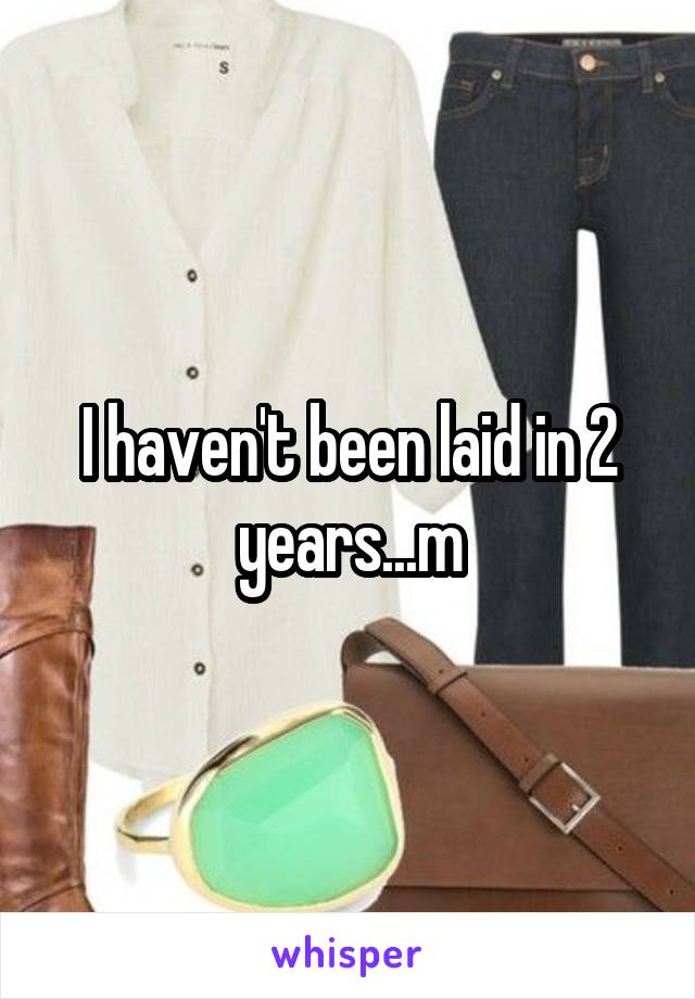 I haven't been laid in 2 years...m