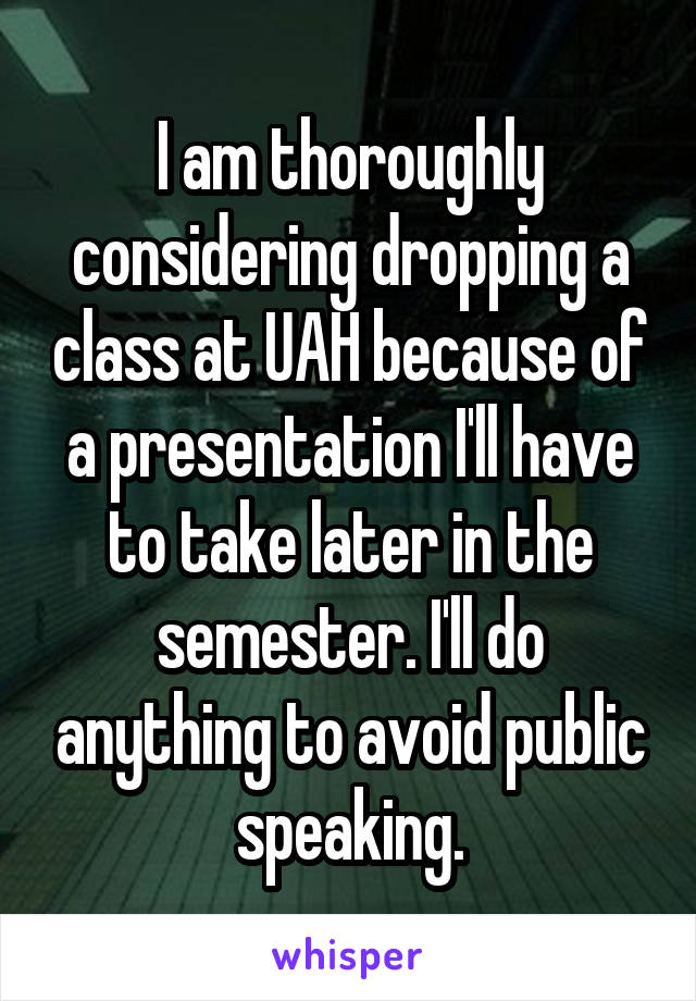 I am thoroughly considering dropping a class at UAH because of a presentation I'll have to take later in the semester. I'll do anything to avoid public speaking.