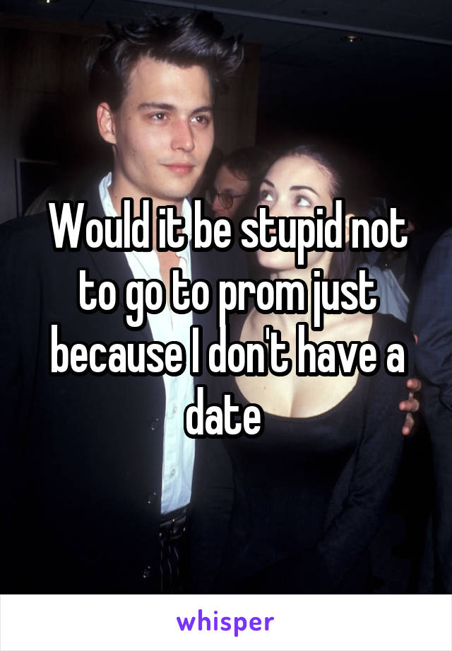 Would it be stupid not to go to prom just because I don't have a date