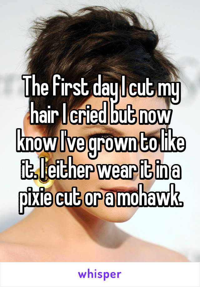 The first day I cut my hair I cried but now know I've grown to like it. I either wear it in a pixie cut or a mohawk.
