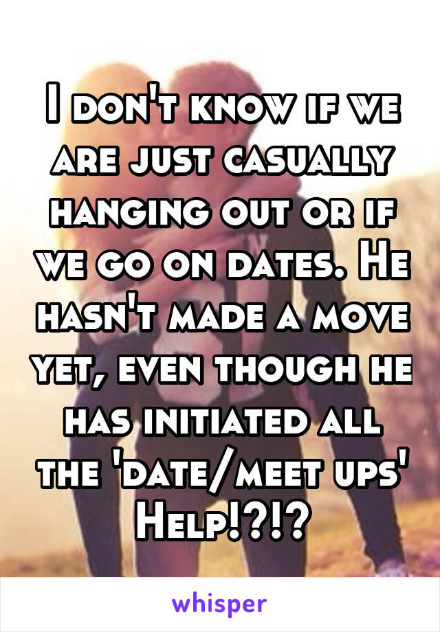 I don't know if we are just casually hanging out or if we go on dates. He hasn't made a move yet, even though he has initiated all the 'date/meet ups' Help!?!?