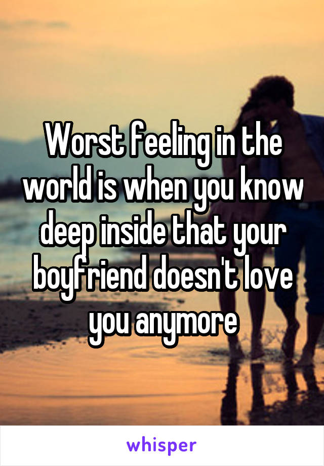 Worst feeling in the world is when you know deep inside that your boyfriend doesn't love you anymore